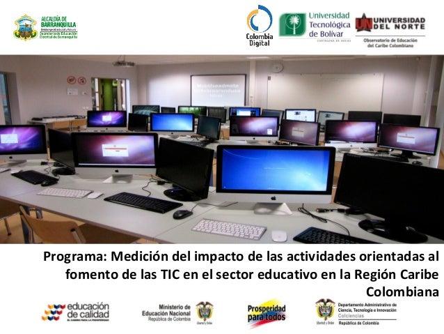 Programa: Medición del impacto de las actividades orientadas alfomento de las TIC en el sector educativo en la Región Cari...