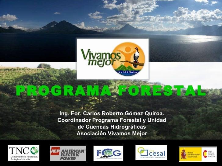 PROGRAMA FORESTAL PROGRAMA FORESTAL Ing. For. Carlos Roberto Gómez Quiroa. Coordinador Programa Forestal y Unidad de Cuenc...
