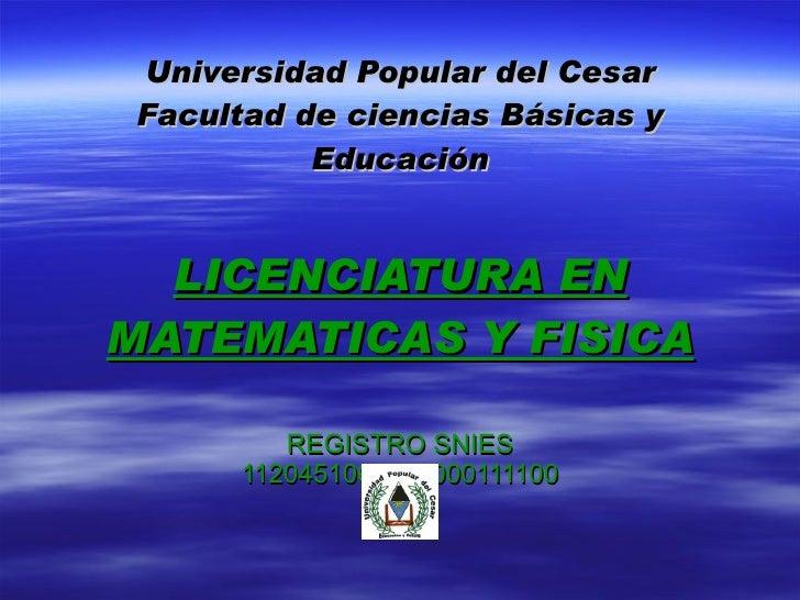 Universidad Popular del Cesar Facultad de ciencias Básicas y Educación LICENCIATURA EN MATEMATICAS Y FISICA REGISTRO SNIES...