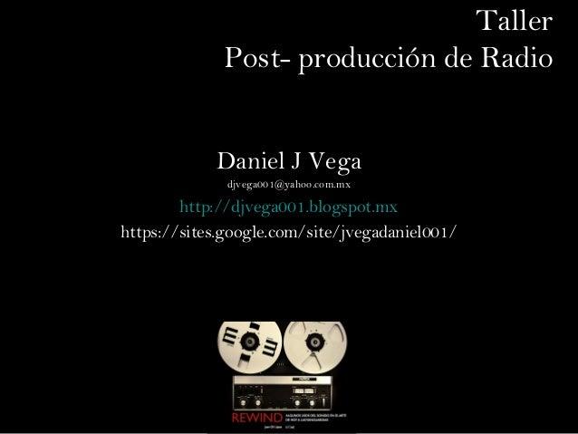 TallerPost- producción de RadioDaniel J Vegadjvega001@yahoo.com.mxhttp://djvega001.blogspot.mxhttps://sites.google.com/sit...
