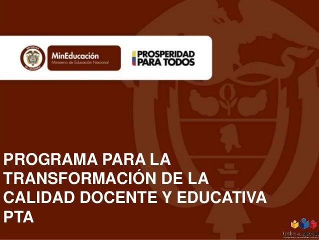 PROGRAMA PARA LA TRANSFORMACIÓN DE LA CALIDAD DOCENTE Y EDUCATIVA PTA