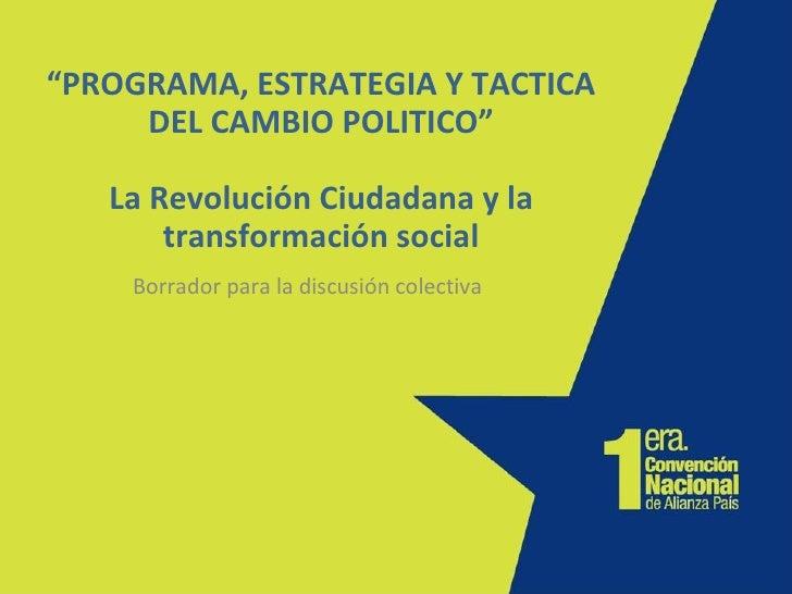 """"""" PROGRAMA, ESTRATEGIA Y TACTICA DEL CAMBIO POLITICO"""" La Revolución Ciudadana y la transformación social Borrador para la ..."""