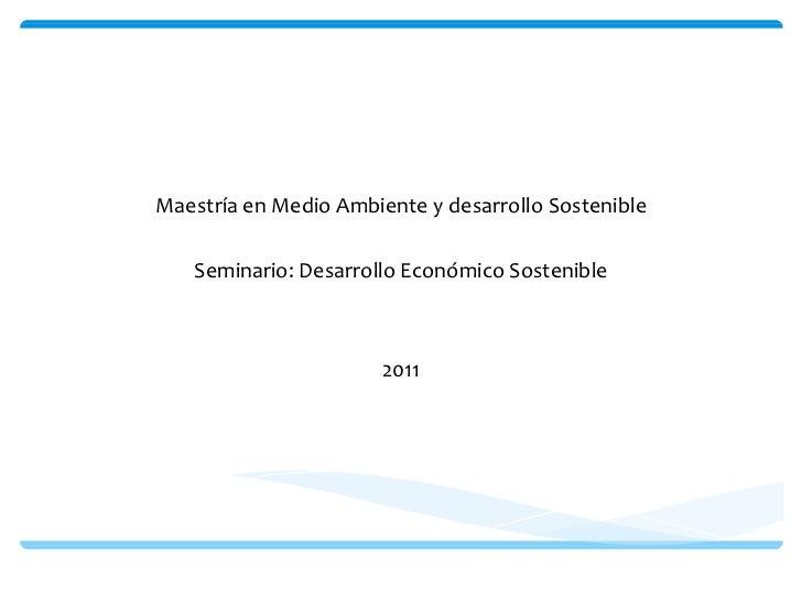 Universidad de Manizales Maestría en Medio Ambiente y desarrollo Sostenible Seminario: Desarrollo Económico Sostenible 2011