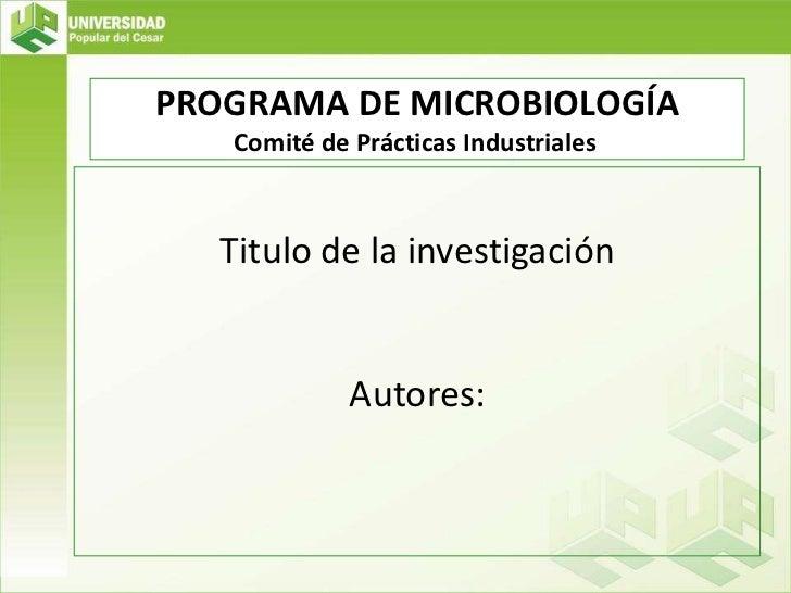 PROGRAMA DE MICROBIOLOGÍA<br />Comité de Prácticas Industriales<br />Titulo de la investigación <br />Autores:<br />