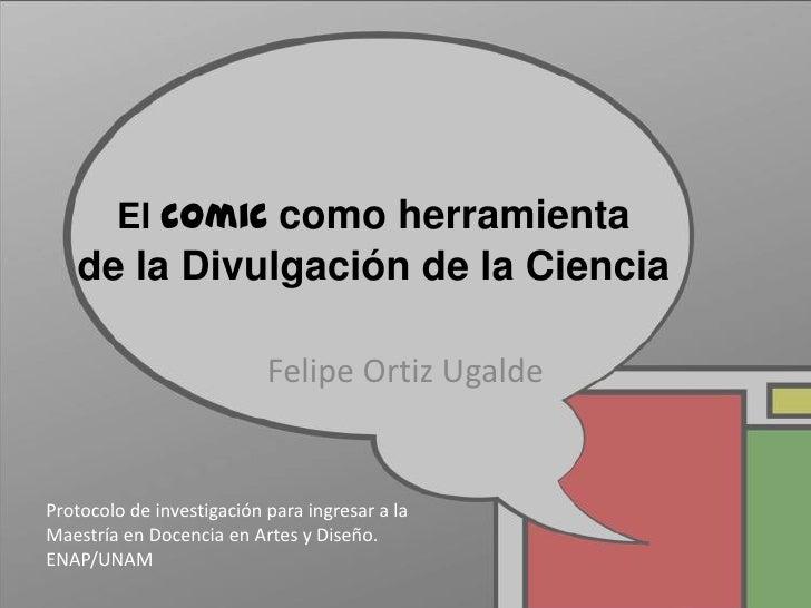 El comic como herramienta   de la Divulgación de la Ciencia                           Felipe Ortiz UgaldeProtocolo de inve...