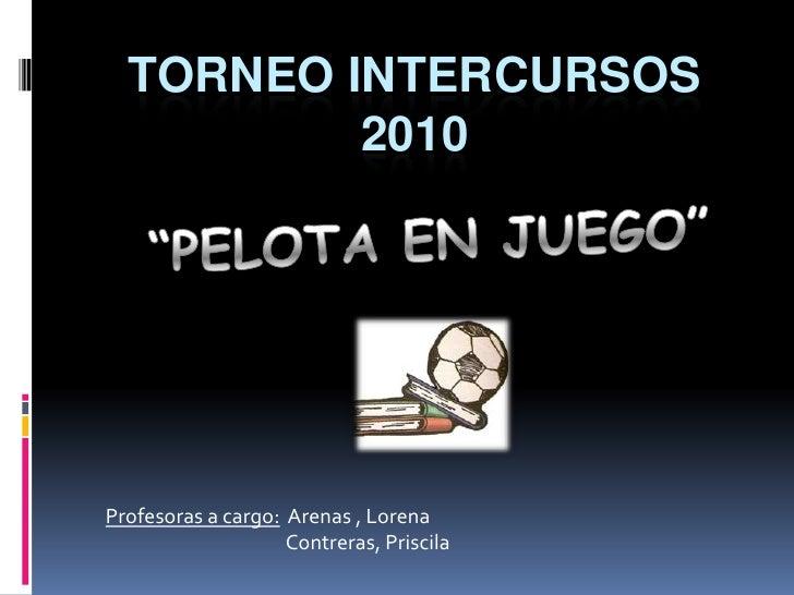 """Torneo Intercursos 2010<br />""""PELOTA EN JUEGO""""<br />Profesoras a cargo:  Arenas , Lorena<br />                            ..."""