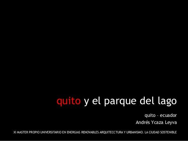 quito y el parque del lago quito – ecuador Andrés Ycaza Leyva XI MASTER PROPIO UNIVERSITARIO EN ENERGIAS RENOVABLES ARQUIT...