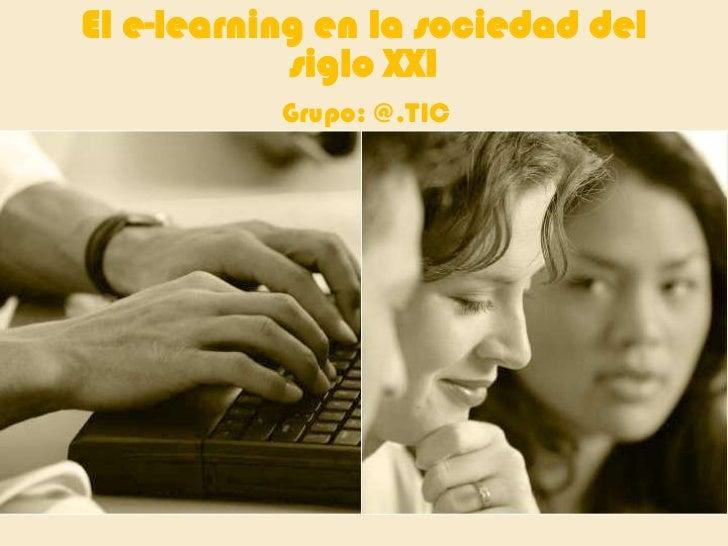 El e-learning en la sociedad del siglo XXI <br />Grupo: @.TIC<br />