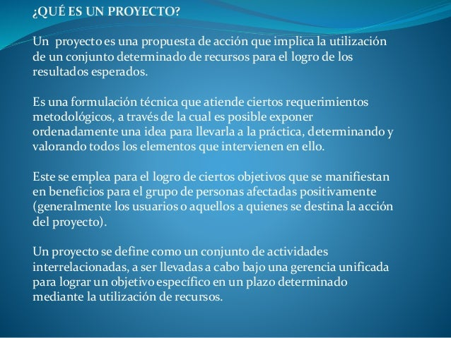 ¿QUÉ ES UN PROYECTO? Un proyecto es una propuesta de acción que implica la utilización de un conjunto determinado de recur...
