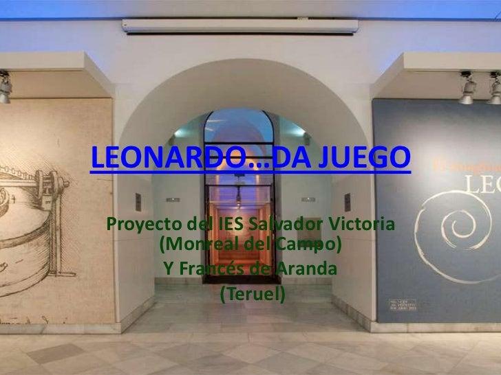 LEONARDO…DA JUEGOProyecto del IES Salvador Victoria     (Monreal del Campo)      Y Francés de Aranda             (Teruel)