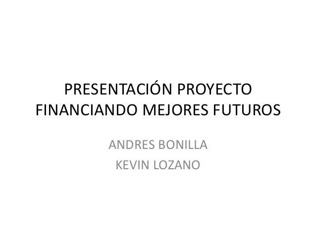 PRESENTACIÓN PROYECTOFINANCIANDO MEJORES FUTUROSANDRES BONILLAKEVIN LOZANO