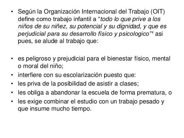 """• Según la Organización Internacional del Trabajo (OIT)define como trabajo infantil a """"todo lo que prive a losniños de su ..."""