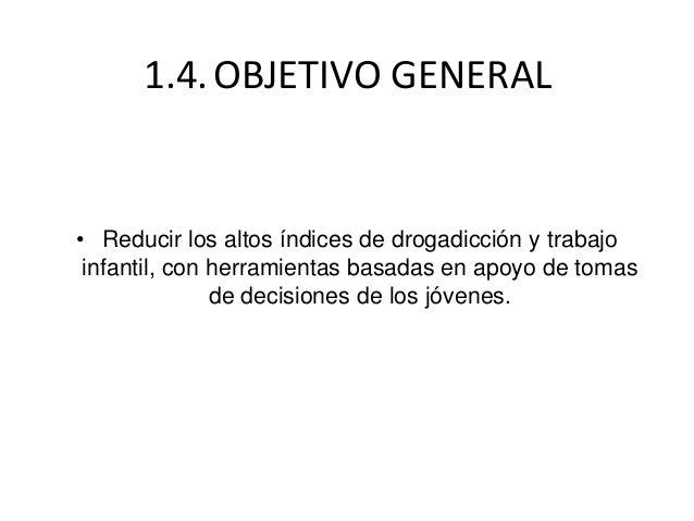 1.4.OBJETIVO GENERAL• Reducir los altos índices de drogadicción y trabajoinfantil, con herramientas basadas en apoyo de to...