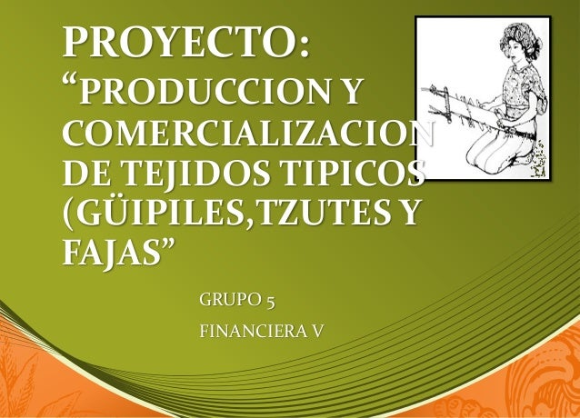 """PROYECTO:""""PRODUCCION YCOMERCIALIZACIONDE TEJIDOS TIPICOS(GÜIPILES,TZUTES YFAJAS""""GRUPO 5FINANCIERA V"""