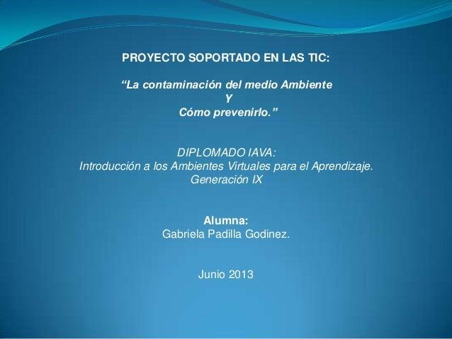 """PROYECTO SOPORTADO EN LAS TIC:""""La contaminación del medio AmbienteYCómo prevenirlo.""""DIPLOMADO IAVA:Introducción a los Ambi..."""