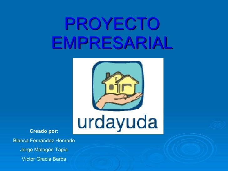 PROYECTO EMPRESARIAL Creado por: Blanca Fernández Honrado Jorge Malagón Tapia Víctor Gracia Barba