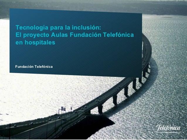 Tecnología para la inclusión:        El proyecto Aulas Fundación Telefónica        en hospitales        Fundación Telefóni...