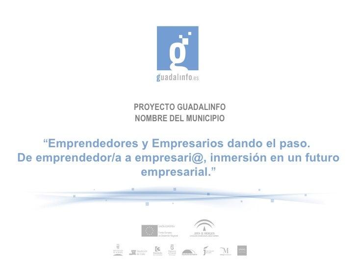 """PROYECTO GUADALINFO NOMBRE DEL MUNICIPIO """" Emprendedores y Empresarios dando el paso.  De emprendedor/a a empresari@, inme..."""