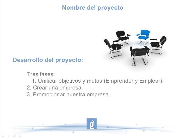 Desarrollo del proyecto: Tres fases:   1. Unificar objetivos y metas (Emprender y Emplear). 2. Crear una empresa. 3. Promo...