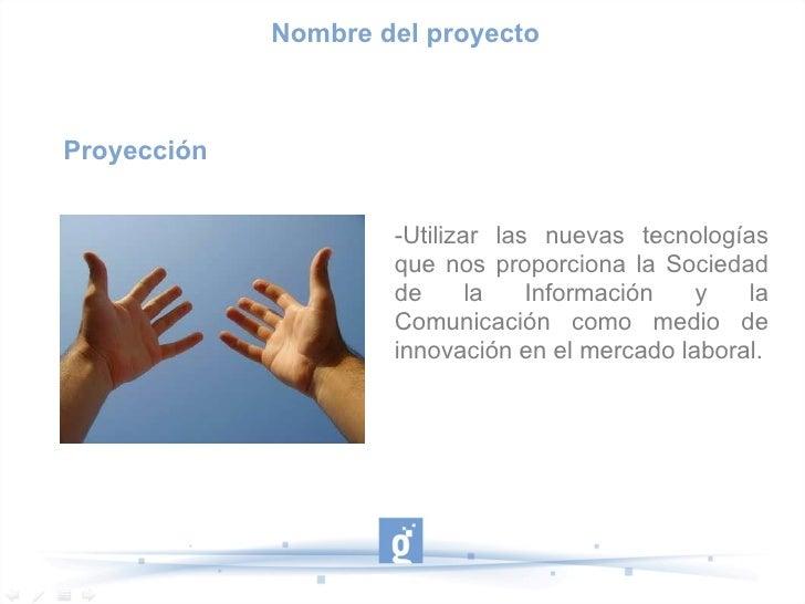 Proyección -Utilizar las nuevas tecnologías que nos proporciona la Sociedad de la Información y la Comunicación como medio...