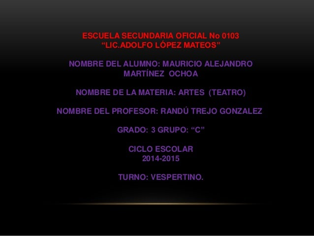 "ESCUELA SECUNDARIA OFICIAL No 0103 ""LIC.ADOLFO LÓPEZ MATEOS"" NOMBRE DEL ALUMNO: MAURICIO ALEJANDRO MARTÍNEZ OCHOA NOMBRE D..."