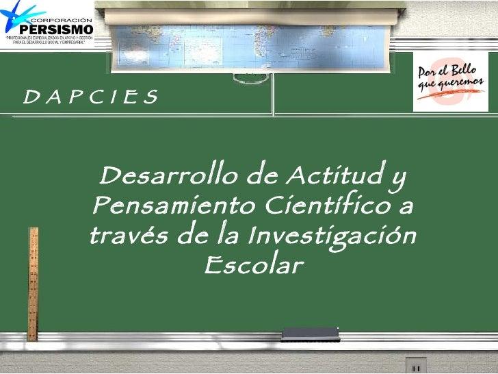 D A P C I E S Desarrollo de Actitud y Pensamiento Científico a través de la Investigación Escolar