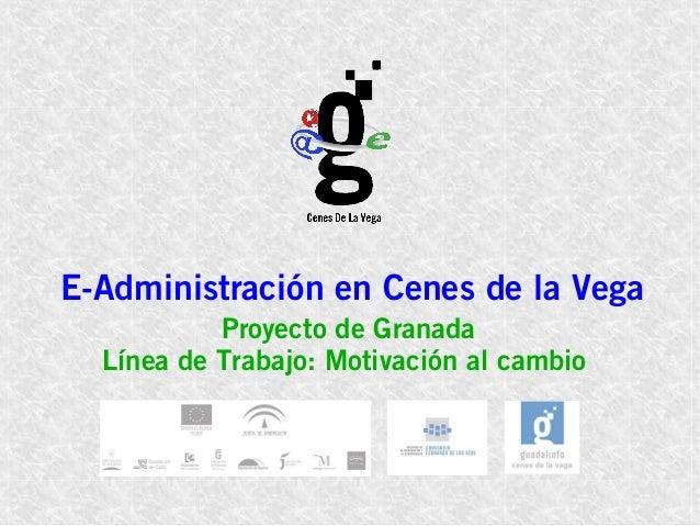 E-Administración en Cenes de la Vega Proyecto de Granada Línea de Trabajo: Motivación al cambio