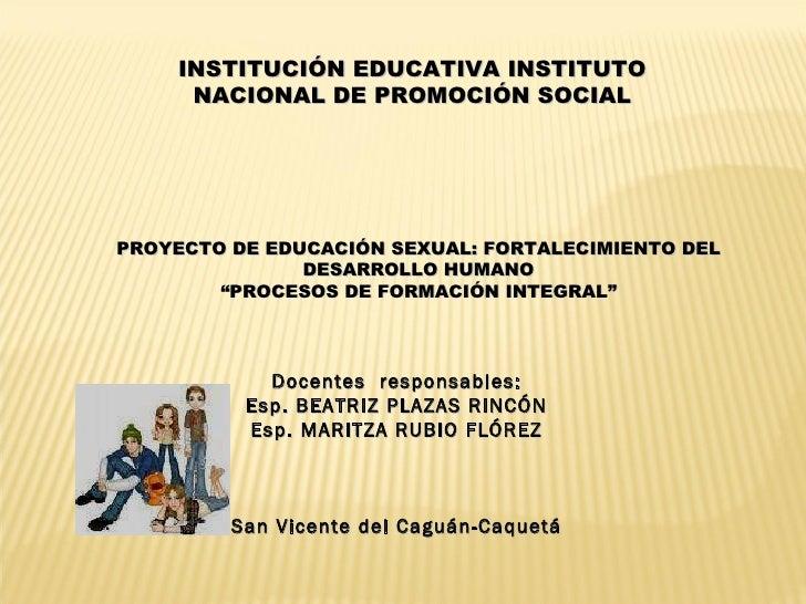 INSTITUCIÓN EDUCATIVA INSTITUTO NACIONAL DE PROMOCIÓN SOCIAL PROYECTO DE EDUCACIÓN SEXUAL: FORTALECIMIENTO DEL DESARROLLO ...