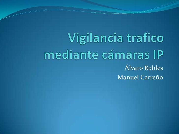 Vigilancia tràficomediante cámaras IP<br />Álvaro Robles<br />Manuel Carreño<br />