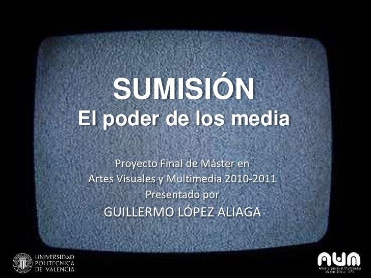 SUMISIÓNEl poder de los media       Proyecto Final de Máster en Artes Visuales y Multimedia 2010-2011             Presenta...