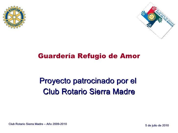 Guardería Refugio de Amor Proyecto patrocinado por el  Club Rotario Sierra Madre Club Rotario Sierra Madre – Año 2009-2010
