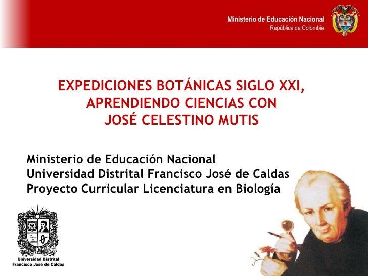 EXPEDICIONES BOTÁNICAS SIGLO XXI,  APRENDIENDO CIENCIAS CON  JOSÉ CELESTINO MUTIS   Ministerio de Educación Nacional Unive...