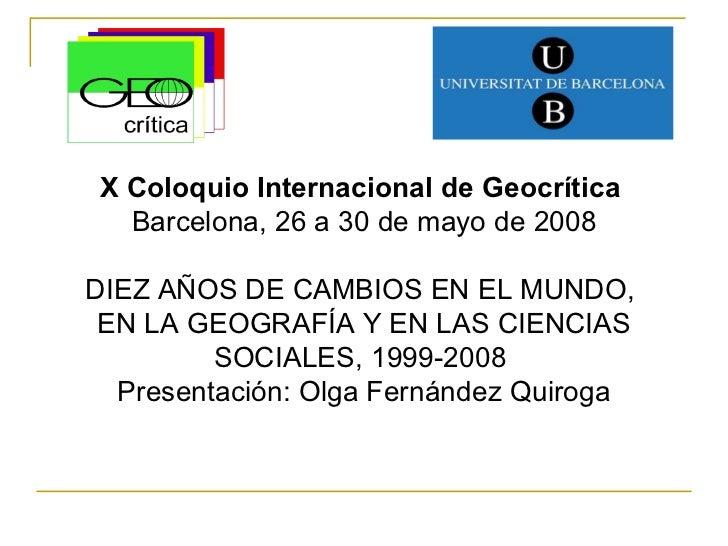 X Coloquio Internacional de Geocrítica  Barcelona, 26 a 30 de mayo de 2008 DIEZ AÑOS DE CAMBIOS EN EL MUNDO,  EN LA GEOGRA...