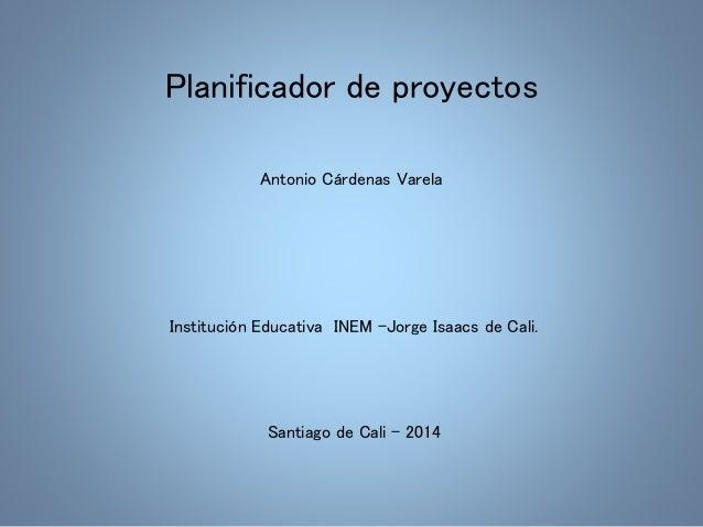 Planificador de proyectos  Antonio Cárdenas Varela  Institución Educativa INEM -Jorge Isaacs de Cali.  Santiago de Cali - ...