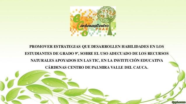 PROMOVER ESTRATEGIAS QUE DESARROLLEN HABILIDADES EN LOS ESTUDIANTES DE GRADO 9º, SOBRE EL USO ADECUADO DE LOS RECURSOS NAT...
