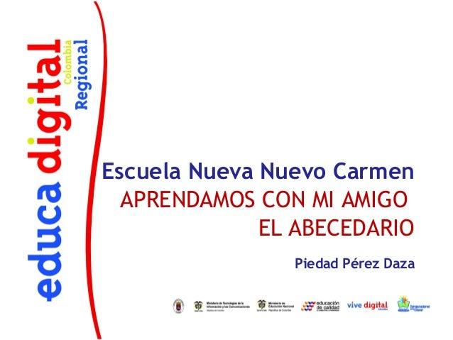 Escuela Nueva Nuevo Carmen  APRENDAMOS CON MI AMIGO              EL ABECEDARIO                Piedad Pérez Daza