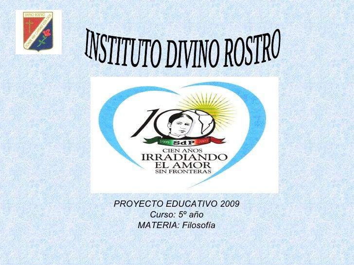 INSTITUTO DIVINO ROSTRO PROYECTO EDUCATIVO 2009 Curso: 5º año MATERIA: Filosofía