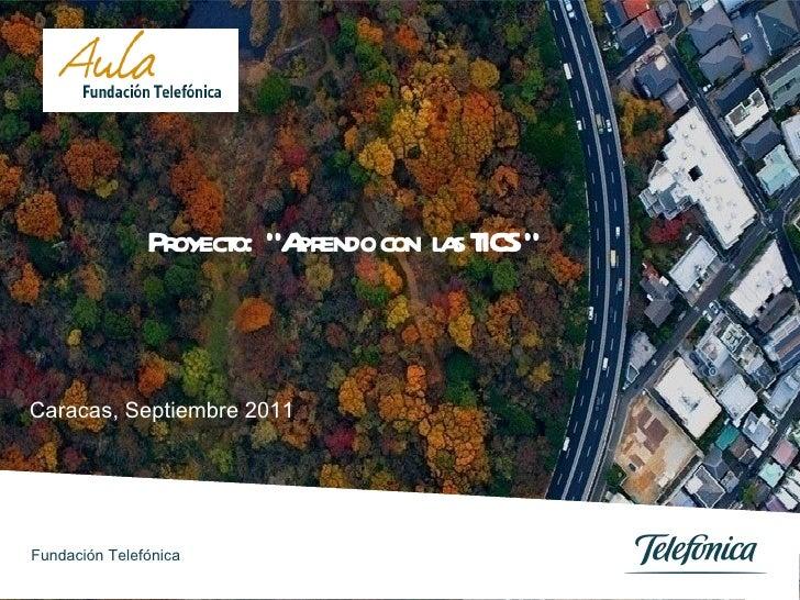 """Caracas, Septiembre 2011 Proyecto:  """"Aprendo con  las TICS """" Fundación Telefónica"""