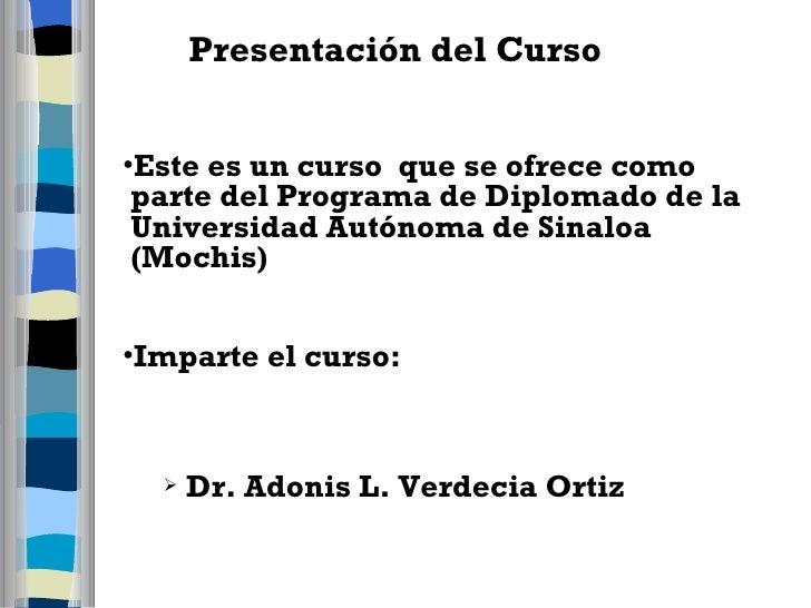 Presentación del Curso <ul><li>Este es un curso  que se ofrece como parte del Programa de Diplomado de la Universidad Autó...