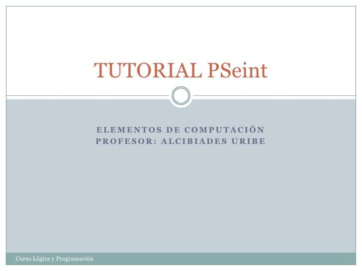 ELEMENTOS DE COMPUTACIÓN<br />Profesor: Alcibiades uribe<br />TUTORIAL PSeint<br />Curso Lógica y Programación<br />