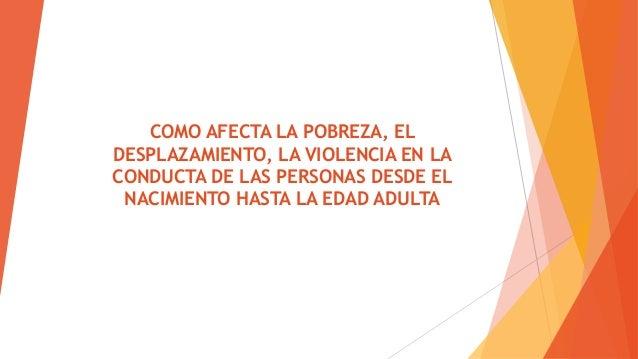 COMO AFECTA LA POBREZA, EL DESPLAZAMIENTO, LA VIOLENCIA EN LA CONDUCTA DE LAS PERSONAS DESDE EL NACIMIENTO HASTA LA EDAD A...