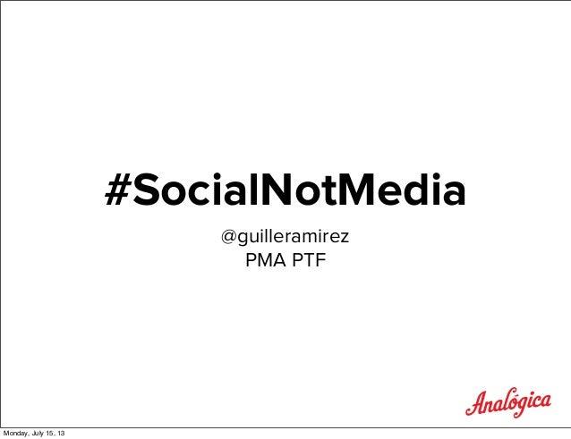 #SocialNotMedia @guilleramirez PMA PTF Monday, July 15, 13