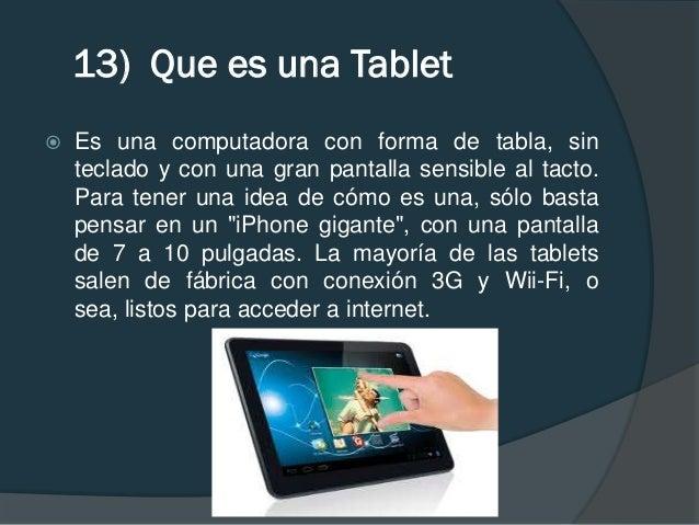 13) Que es una Tablet   Es una computadora con forma de tabla, sin    teclado y con una gran pantalla sensible al tacto. ...