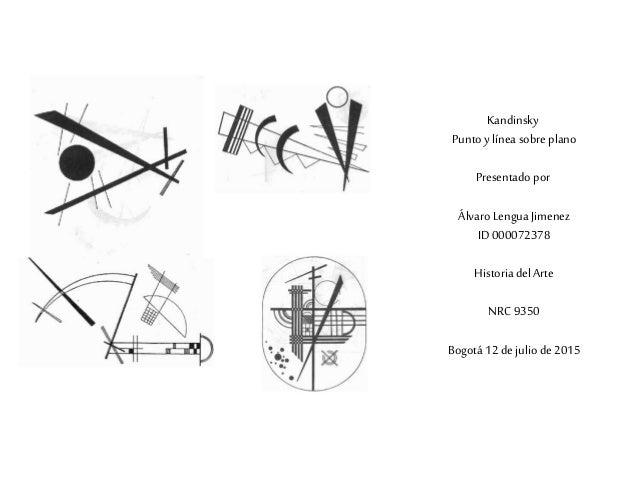 Kandinsky Punto y línea sobre plano Presentado por Álvaro Lengua Jimenez ID 000072378 Historia del Arte NRC9350 Bogotá 12 ...