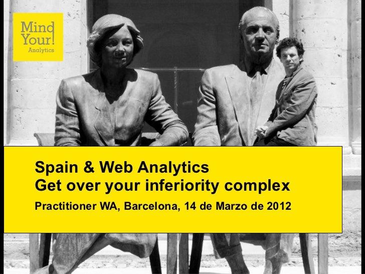 Spain & Web AnalyticsGet over your inferiority complexPractitioner WA, Barcelona, 14 de Marzo de 2012