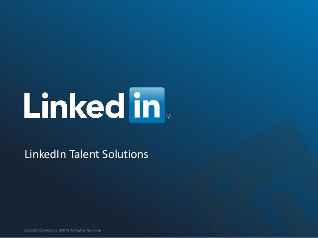LinkedIn Talent Solutions LinkedIn Confidential ©2013 All Rights Reserved