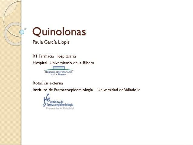 Quinolonas Paula García Llopis R1 Farmacia Hospitalaria Hospital Universitario de la Ribera  Rotación externa Instituto de...