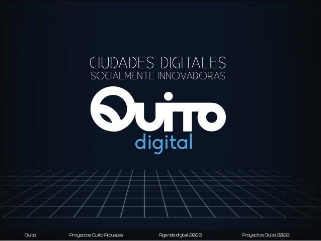 CIUDADES DIGITALES SOCIALMENTE INNOVADORAS  Quito  Proyectos Quito Actuales  Agenda digital 2022  Proyectos Quito 2022