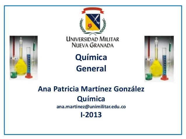 QuímicaGeneralAna Patricia Martínez GonzálezQuímicaana.martinez@unimilitar.edu.coI-2013