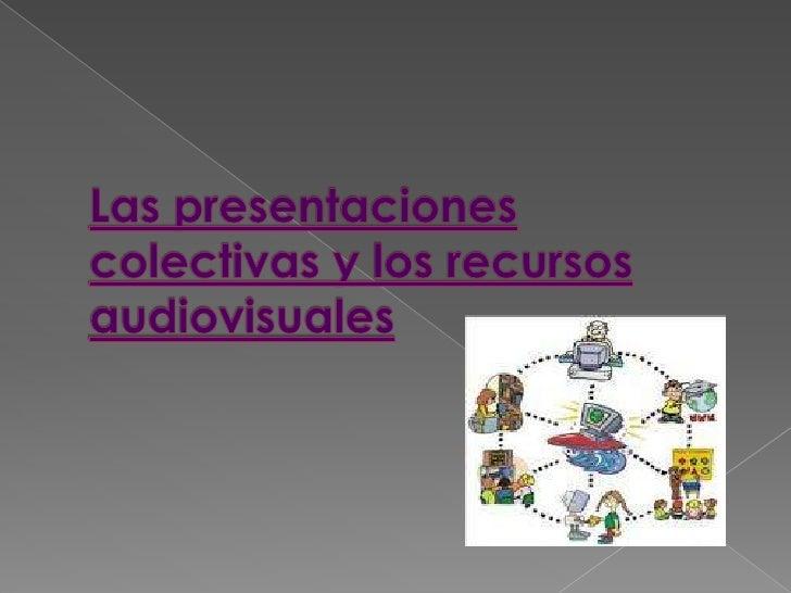 Las presentaciones colectivas y los recursos audiovisuales <br />